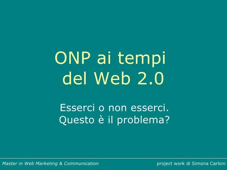 ONP ai tempi  del Web 2.0 Esserci o non esserci. Questo è il problema? project work di Simona Carloni Master in Web Market...