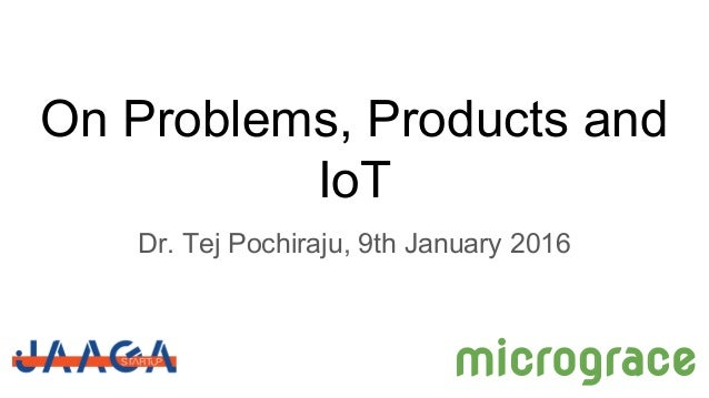 On Problems, Products and IoT Dr. Tej Pochiraju, 9th January 2016 micrograce