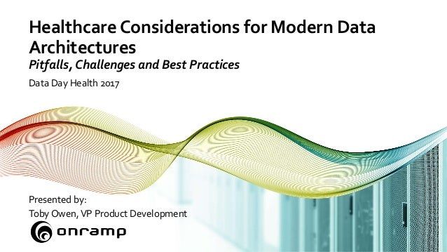 Healthcare Considerations for Modern Data Architectures Pitfalls, Challenges and Best Practices Data Day Health 2017 Prese...