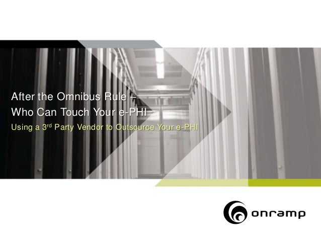 After the Omnibus Rule –Who Can Touch Your e-PHIUsing a 3 rd Party Vendor to Outsource Your e-PHI