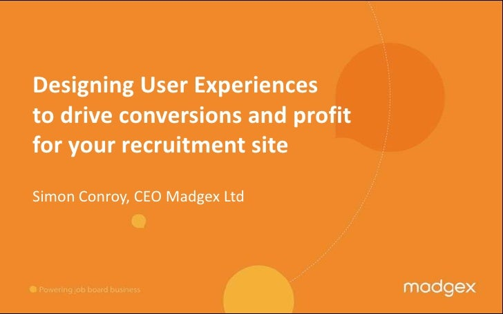 Designing User Experiences to drive conversions and profit for your recruitment site<br />Simon Conroy, CEO Madgex Ltd<br />