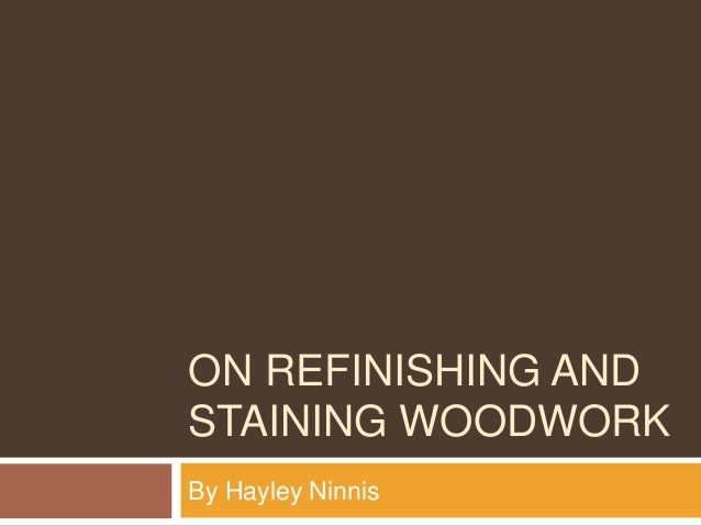 ON REFINISHING AND STAINING WOODWORK By Hayley Ninnis