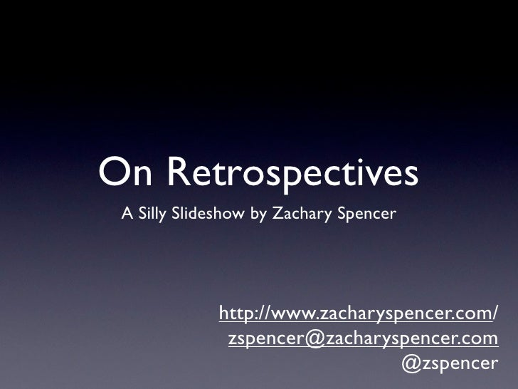 On Retrospectives  A Silly Slideshow by Zachary Spencer                  http://www.zacharyspencer.com/               zspe...