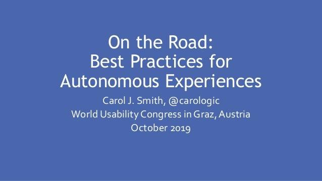 On the Road: Best Practices for Autonomous Experiences Carol J. Smith, @carologic World Usability Congress in Graz, Austri...