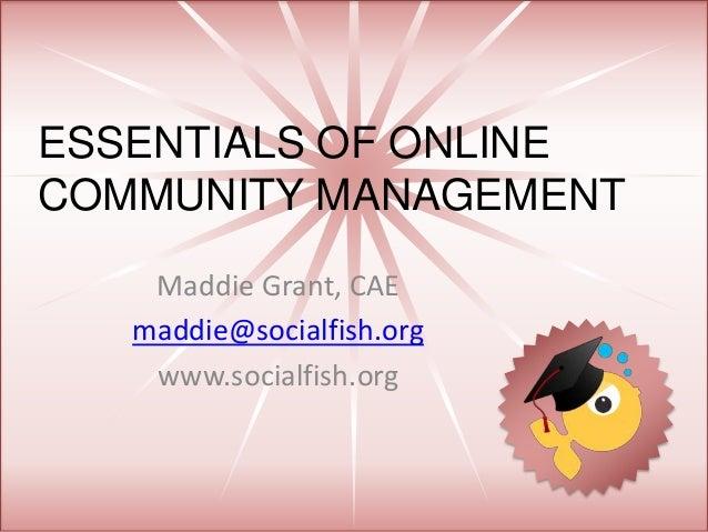 ESSENTIALS OF ONLINE COMMUNITY MANAGEMENT Maddie Grant, CAE maddie@socialfish.org www.socialfish.org