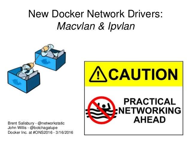 New Docker Network Drivers: Macvlan & Ipvlan Brent Salisbury - @networkstatic John Willis - @botchagalupe Docker Inc. at #...