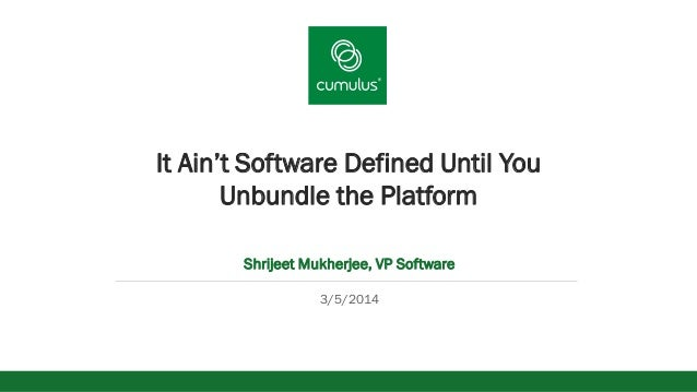 v  It Ain't Software Defined Until You Unbundle the Platform Shrijeet Mukherjee, VP Software 3/5/2014