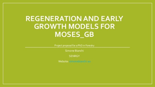 REGENERATION AND EARLY GROWTH MODELS FOR MOSES_GB Project proposal for a PhD in Forestry Simone Bianchi SENRGY Website: si...