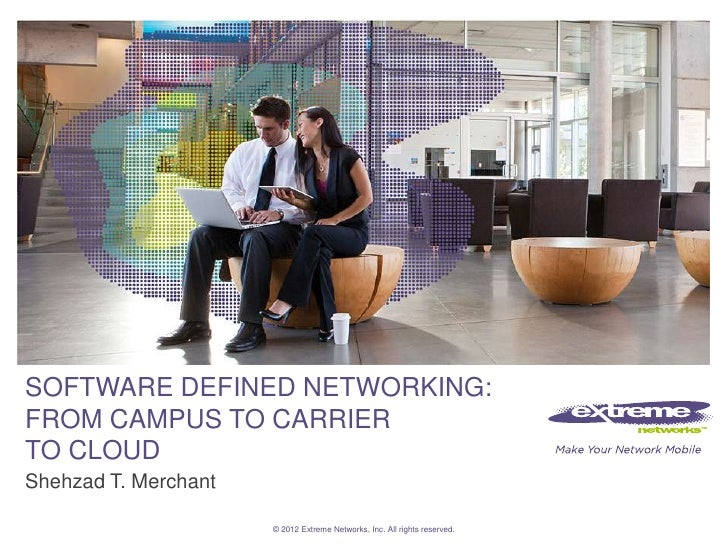 SOFTWARE DEFINED NETWORKING:FROM CAMPUS TO CARRIERTO CLOUDShehzad T. Merchant                      © 2012 Extreme Networks...