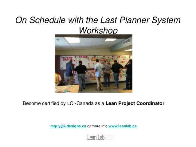 On Schedule with the Last Planner System Workshop Become certified by LCI-Canada as a Lean Project Coordinator mguy@i-desi...