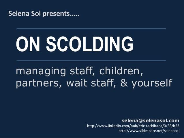ON SCOLDING Selena Sol presents….. selena@selenasol.com http://www.linkedin.com/pub/eric-tachibana/0/33/b53 http://www.sli...