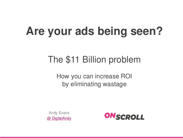 Are your ads being seen? The $11 Billion problem How you can increase ROI by eliminating wastage  Andy Evans @ DigitalAndy
