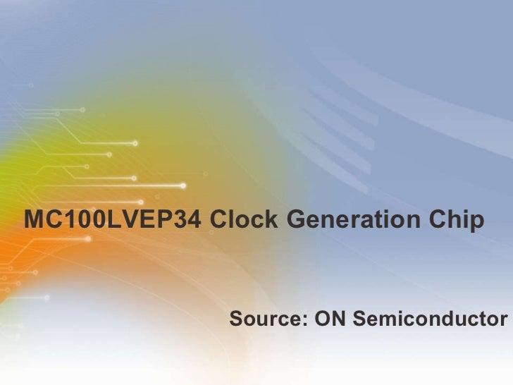 MC100LVEP34 Clock Generation Chip <ul><li>Source: ON Semiconductor </li></ul>