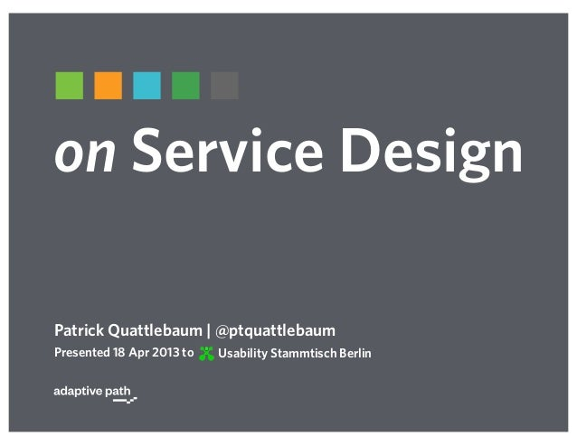 on Service DesignPatrick Quattlebaum | @ptquattlebaumUsability Stammtisch BerlinPresented 18 Apr 2013 to