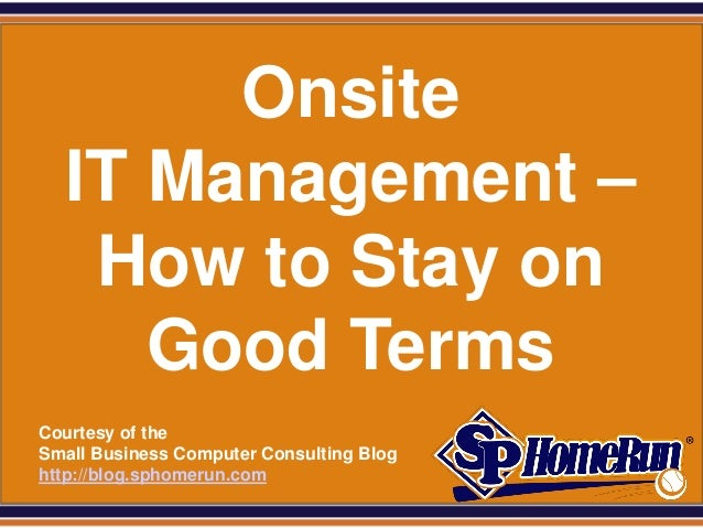 SPHomeRun.com         Onsite    IT Management –     How to Stay on       Good Terms  Courtesy of the  Small Business Compu...
