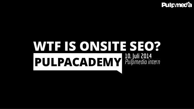 Pulpmedia intern 10. Juli 2014 PULPACADEMY WTF IS ONSITE SEO?