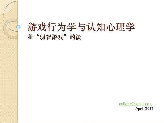"""游戏行为学与认知心理学扯""""弱智游戏""""的淡            nullgate@gmail.com                     April, 2012"""