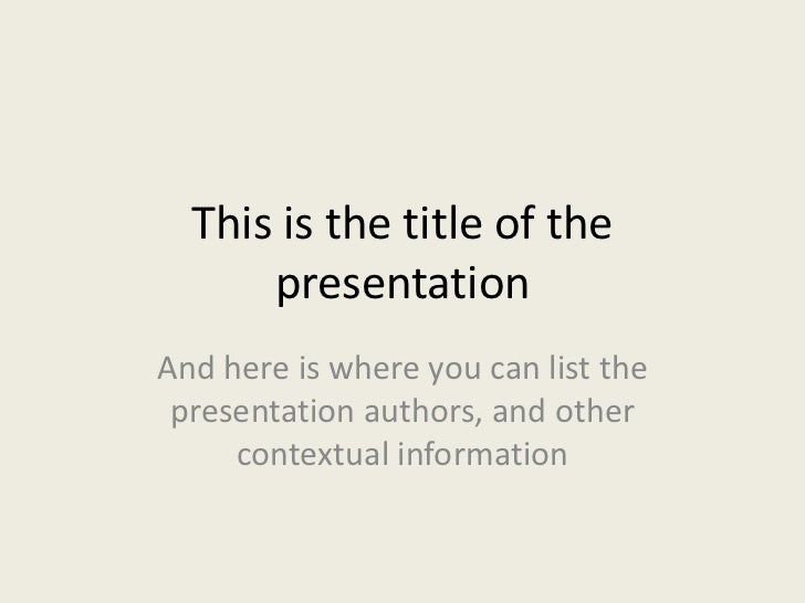 This is the title of the      presentationAnd here is where you can list the presentation authors, and other     contextua...