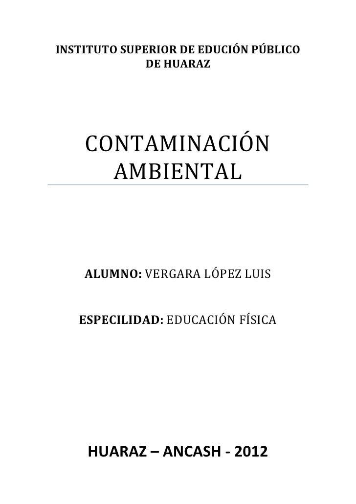 INSTITUTO SUPERIOR DE EDUCIÓN PÚBLICO              DE HUARAZ    CONTAMINACIÓN      AMBIENTAL    ALUMNO: VERGARA LÓPEZ LUIS...
