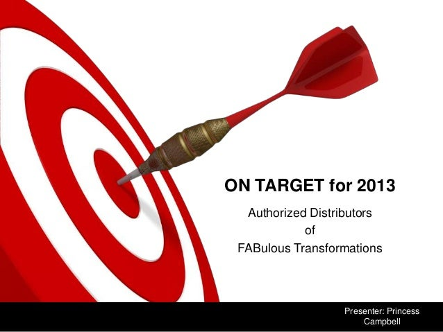 ON TARGET for 2013  Authorized Distributors            of FABulous Transformations                  Presenter: Princess   ...