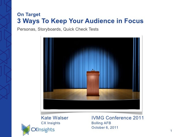 On Target   3 Ways To Keep Your Audience in Focus <ul><li>Personas, Storyboards, Quick Check Tests </li></ul>Kate Walser C...