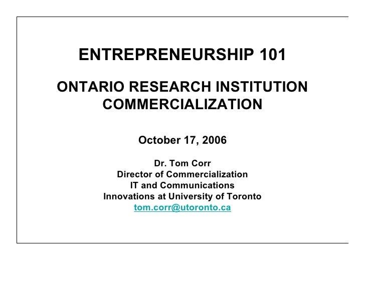 ENTREPRENEURSHIP 101 ONTARIO RESEARCH INSTITUTION     COMMERCIALIZATION              October 17, 2006                   Dr...