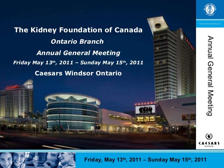The Kidney Foundation of Canada Ontario Branch  Annual General Meeting Friday May 13 th , 2011 – Sunday May 15 th , 2011 C...