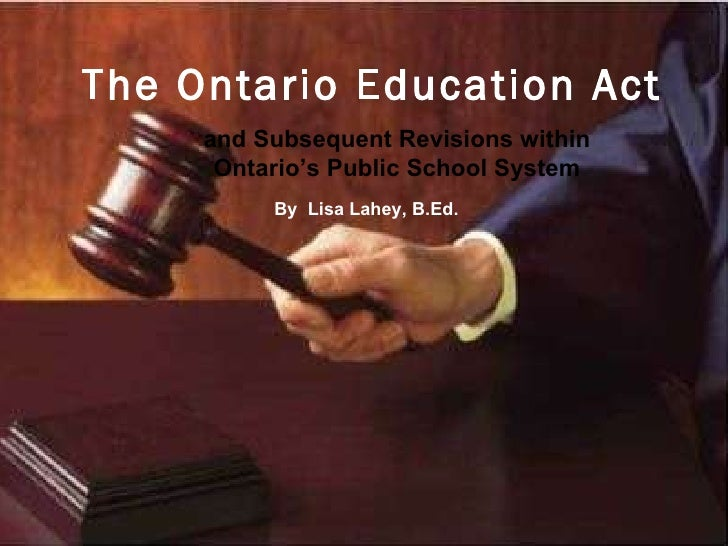The Ontario Education Act   and Subsequent Revisions within Ontario's Public School System By  Lisa Lahey, B.Ed.