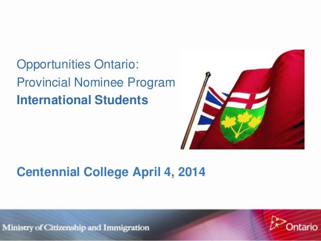 Opportunities Ontario: Provincial Nominee Program International Students Centennial College April 4, 2014