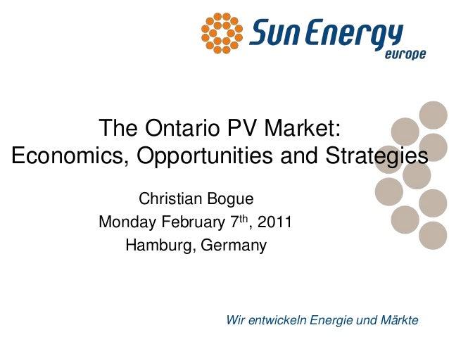 Wir entwickeln Energie und MärkteThe Ontario PV Market:Economics, Opportunities and StrategiesChristian BogueMonday Februa...