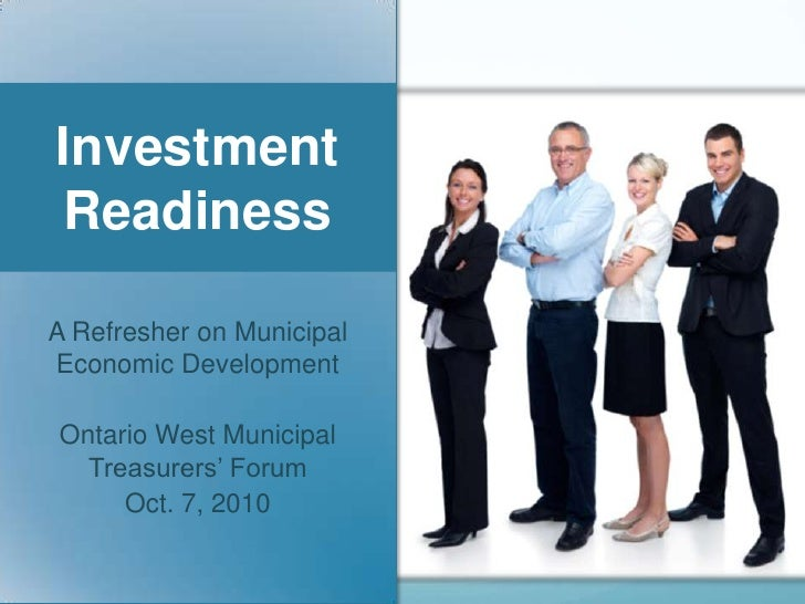 Investment Readiness<br />A Refresher on Municipal Economic Development<br />Ontario West Municipal Treasurers' Forum<br /...