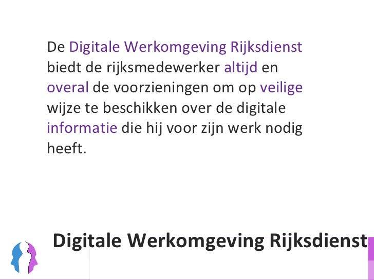<ul><li>De  Digitale Werkomgeving Rijksdienst  biedt de rijksmedewerker  altijd  en  overal   de voorzieningen om op  veil...