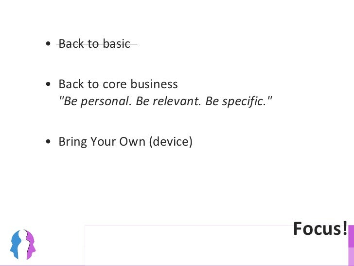 Focus! <ul><ul><li>Back to basic  </li></ul></ul><ul><ul><li>Back to core business &quot;Be personal. Be relevant. Be spec...