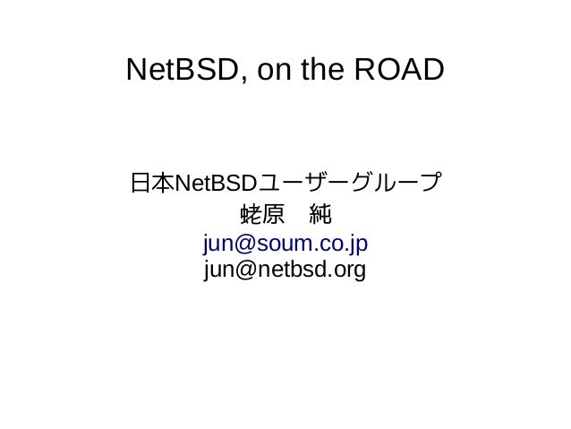 NetBSD, on the ROAD 日本NetBSDユーザーグループ 蛯原 純 jun@soum.co.jp jun@netbsd.org