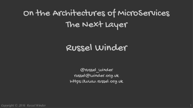 Copyright © 2016 Russel Winder 1 On the Architectures of MicroServices The Next Layer Russel Winder @russel_winder russel@...