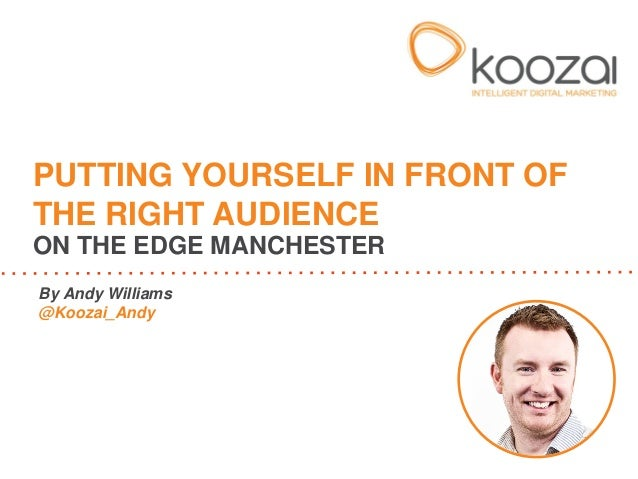 By Andy Williams @Koozai_Andy PUTTING YOURSELF IN FRONT OF THE RIGHT AUDIENCE ON THE EDGE MANCHESTER