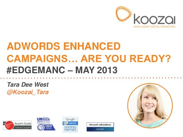 Tara Dee West@Koozai_TaraADWORDS ENHANCEDCAMPAIGNS… ARE YOU READY?#EDGEMANC – MAY 2013
