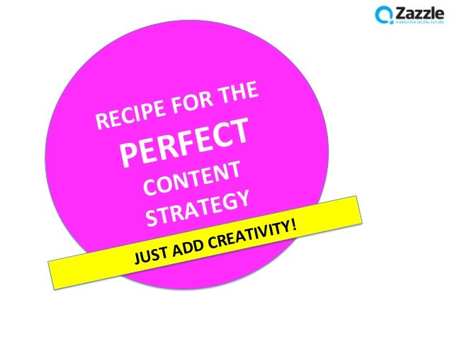 RECIPE FOR THE PERFECT CONTENT STRATEGY      JUST ADD CREATIVITY!