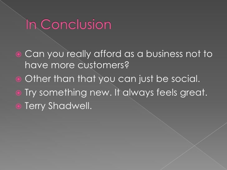 In Conclusion<br />Can you really afford as a business not to have more customers?<br />Other than that you can just be so...