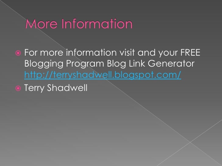 More Information<br />For more information visit and your FREE Blogging Program Blog Link Generator http://terryshadwell.b...