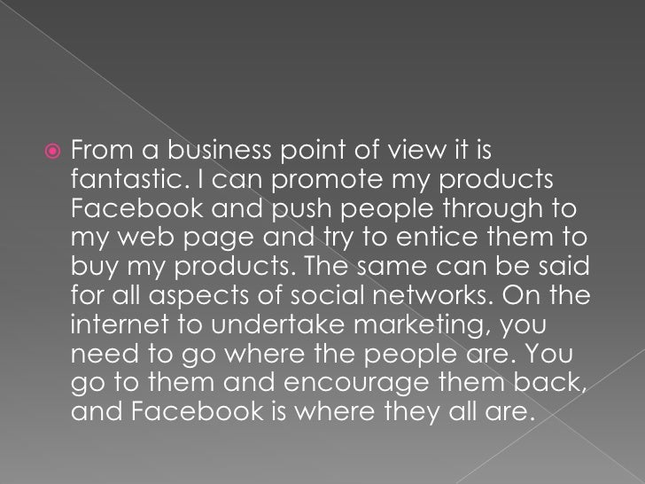 From a business point of view it is fantastic. I can promote my products Facebook and push people through to my web page a...