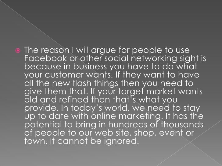 The reason I will argue for people to use Facebook or other social networking sight is because in business you have to do ...