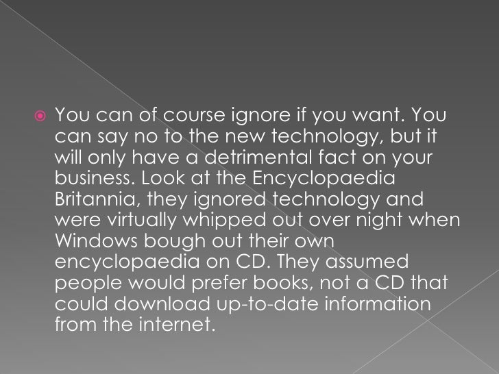 You can of course ignore if you want. You can say no to the new technology, but it will only have a detrimental fact on yo...