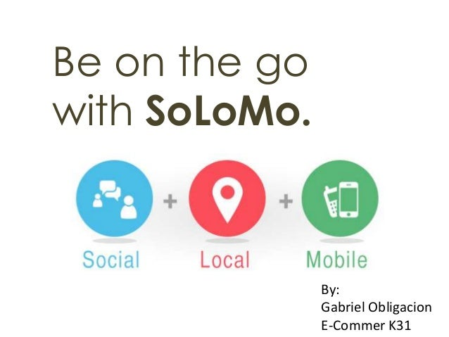Be on the go with SoLoMo.  By: Gabriel Obligacion E-Commer K31