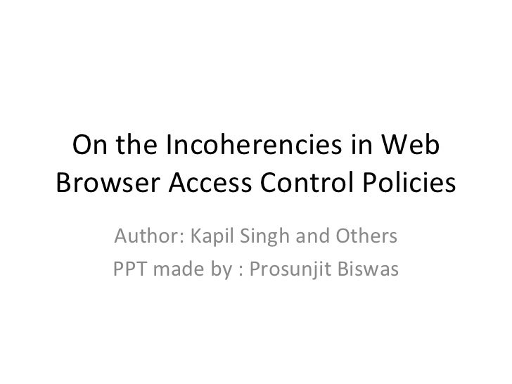 On the Incoherencies in WebBrowser Access Control Policies    Author: Kapil Singh and Others    PPT made by : Prosunjit Bi...