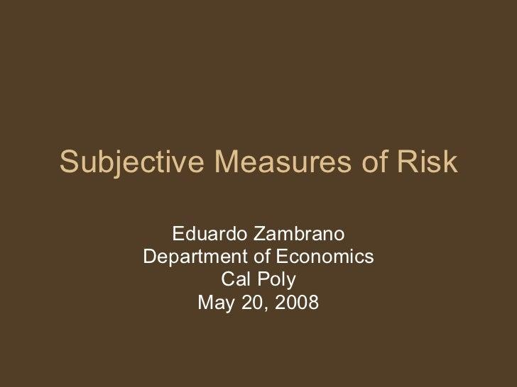 Subjective Measures of Risk Eduardo Zambrano Department of Economics Cal Poly May 20, 2008