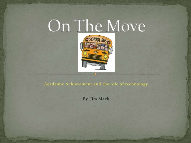 Academic Achievement and the role of technology<br /><br /><br /><br />By. Jim Mack<br />On The Move<br />