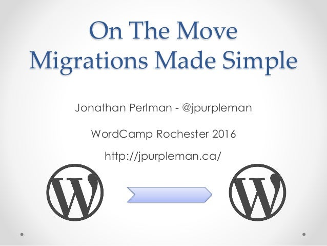 On The Move Migrations Made Simple Jonathan Perlman - @jpurpleman WordCamp Rochester 2016 http://jpurpleman.ca/