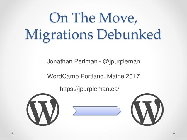 On The Move, Migrations Debunked Jonathan Perlman - @jpurpleman WordCamp Portland, Maine 2017 https://jpurpleman.ca/