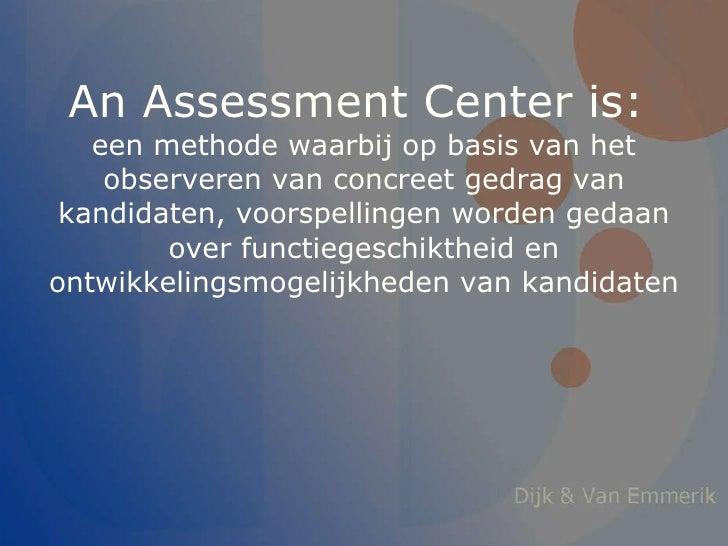 An Assessment Center is:  een methode waarbij op basis van het observeren van concreet gedrag van kandidaten, voorspelling...